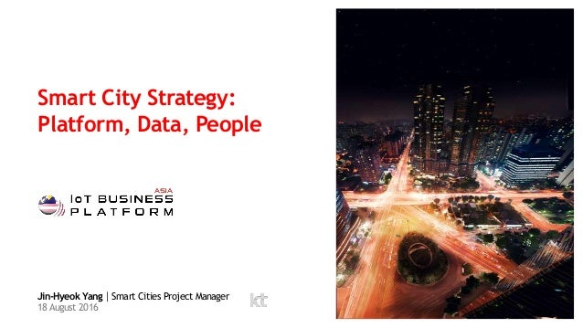 Smart City Strategy: Platform, Data, People Jin-Hyeok Yang|Smart Cities Project Manager 18 August 2016