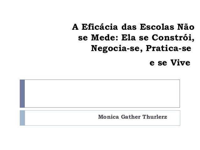 A Eficácia das Escolas Não se Mede: Ela se Constrói,    Negocia-se, Pratica-se                     e se Vive     Monica Ga...
