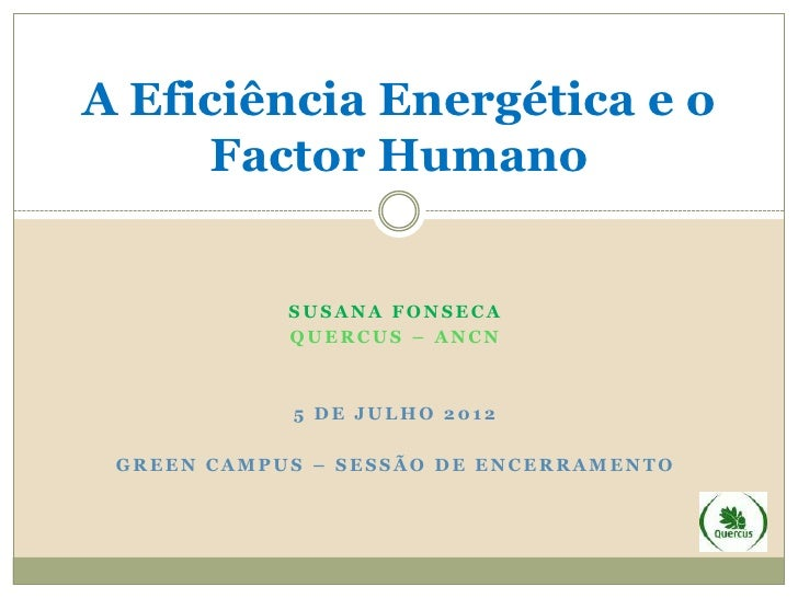 A Eficiência Energética e o     Factor Humano            SUSANA FONSECA            QUERCUS – ANCN            5 DE JULHO 20...