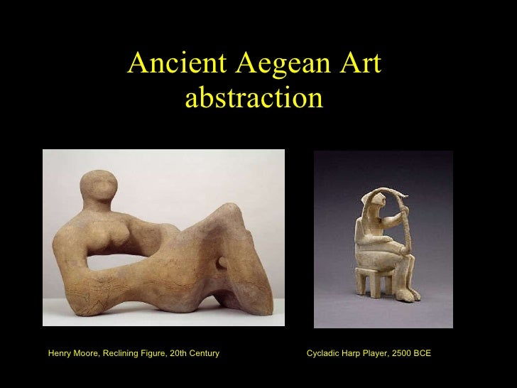 Ancient Aegean Art abstraction Henry Moore, Reclining Figure, 20th Century Cycladic Harp Player, 2500 BCE