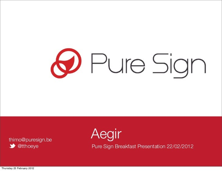 thimo@puresign.be                            Aegir         @tthoeye           Pure Sign Breakfast Presentation 22/02/2012T...