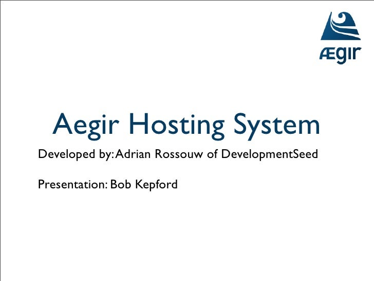 Aegir Hosting System Developed by: Adrian Rossouw of DevelopmentSeed  Presentation: Bob Kepford