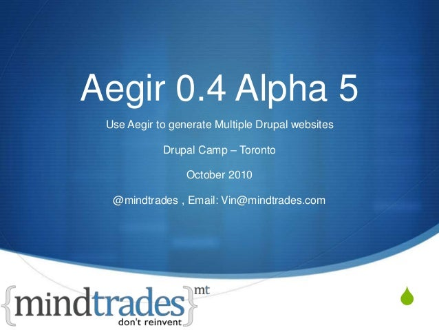 S Aegir 0.4 Alpha 5 Use Aegir to generate Multiple Drupal websites Drupal Camp – Toronto October 2010 @mindtrades , Email:...