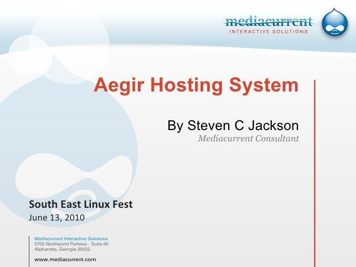 Aegir Hosting System By Steven C Jackson Mediacurrent Consultant South East Linux Fest June 13, 2010