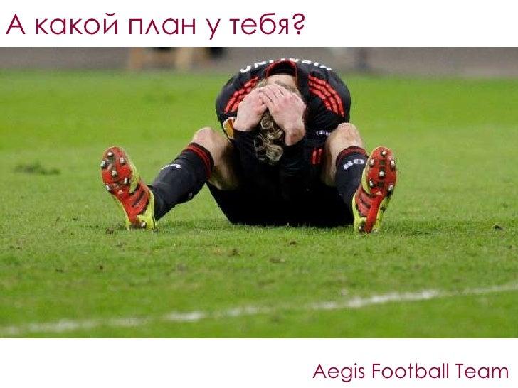А какой план у тебя?<br />Aegis Football Team<br />