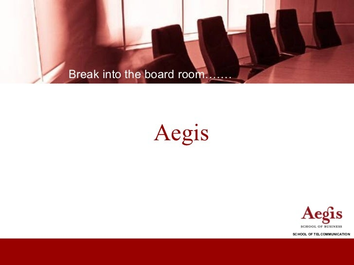 Break into the board room…….              Aegis                               SCHOOL OF TELCOMMUNICATION