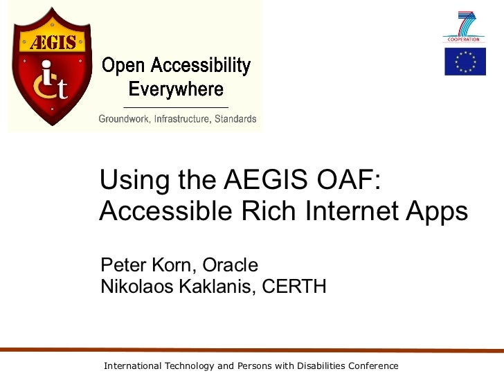 Using the AEGIS OAF:Accessible Rich Internet AppsPeter Korn, OracleNikolaos Kaklanis, CERTHInternational Technology and Pe...