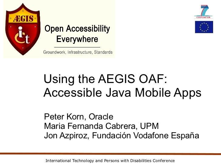 Using the AEGIS OAF:Accessible Java Mobile AppsPeter Korn, OracleMaria Fernanda Cabrera, UPMJon Azpiroz, Fundación Vodafon...