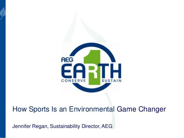 How Sports Is an Environmental Game Changer Jennifer Regan, Sustainability Director, AEG