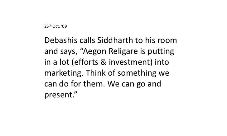 "25th Oct. '09Debashis calls Siddharth to his roomand says, ""Aegon Religare is puttingin a lot (efforts & investment) intom..."