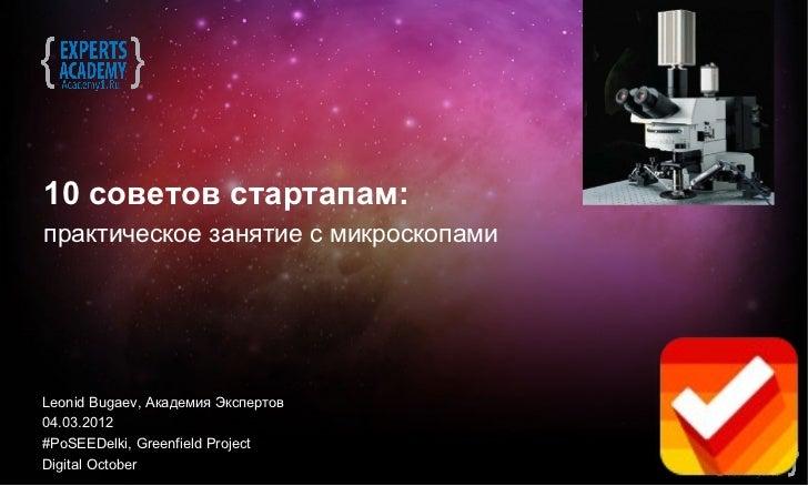 10 советов стартапам:практическое занятие с микроскопамиLeonid Bugaev, Академия Экспертов04.03.2012#PoSEEDelki, Greenfield...