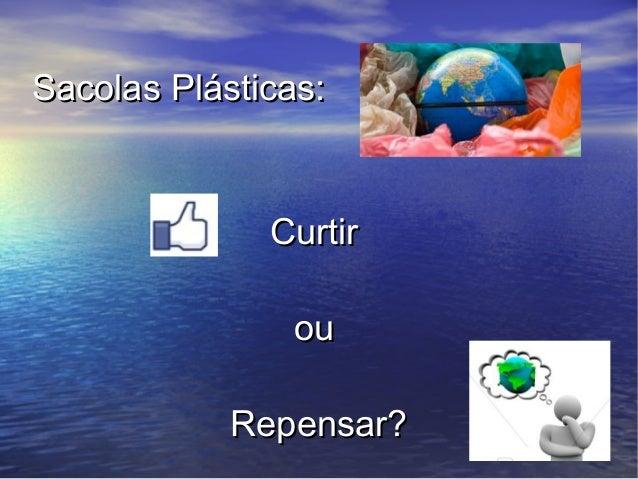 Sacolas Plásticas:              Curtir               ou            Repensar?