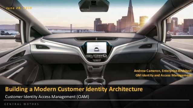 Building a Modern Customer Identity Architecture Customer Identity Access Management (CIAM) J u n e 2 8 , 2 0 1 9 Andrew C...