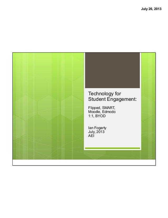 July 26, 2013 Technology for Student Engagement: Flipped, SMART, Moodle, Edmodo 1:1, BYOD Ian Fogarty July, 2013 AEI