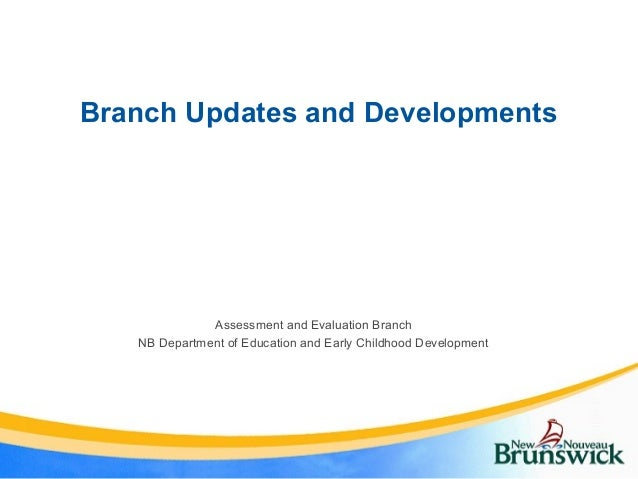 Branch Updates and Developments Assessment and Evaluation Branch NB Department of Education and Early Childhood Development