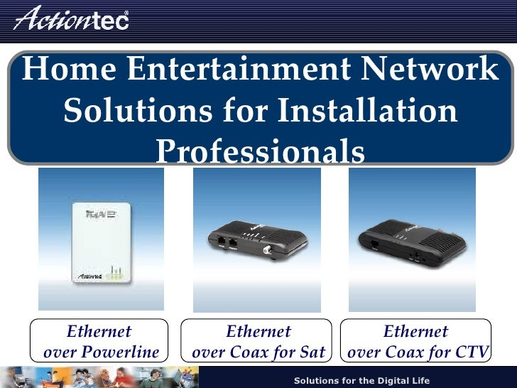 Home Entertainment Network Solutions for Installation Professionals Ethernet over Powerline Ethernet over Coax for Sat Eth...