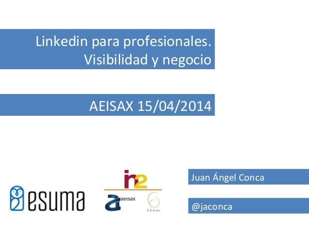 Juan Ángel Conca @jaconca Linkedin para profesionales. Visibilidad y negocio AEISAX 15/04/2014