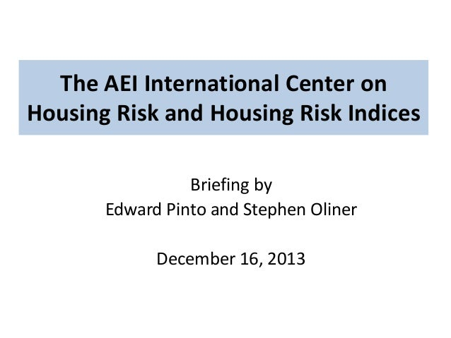 The AEI International Center on Housing Risk and Housing Risk Indices Briefing by Edward Pinto and Stephen Oliner December...