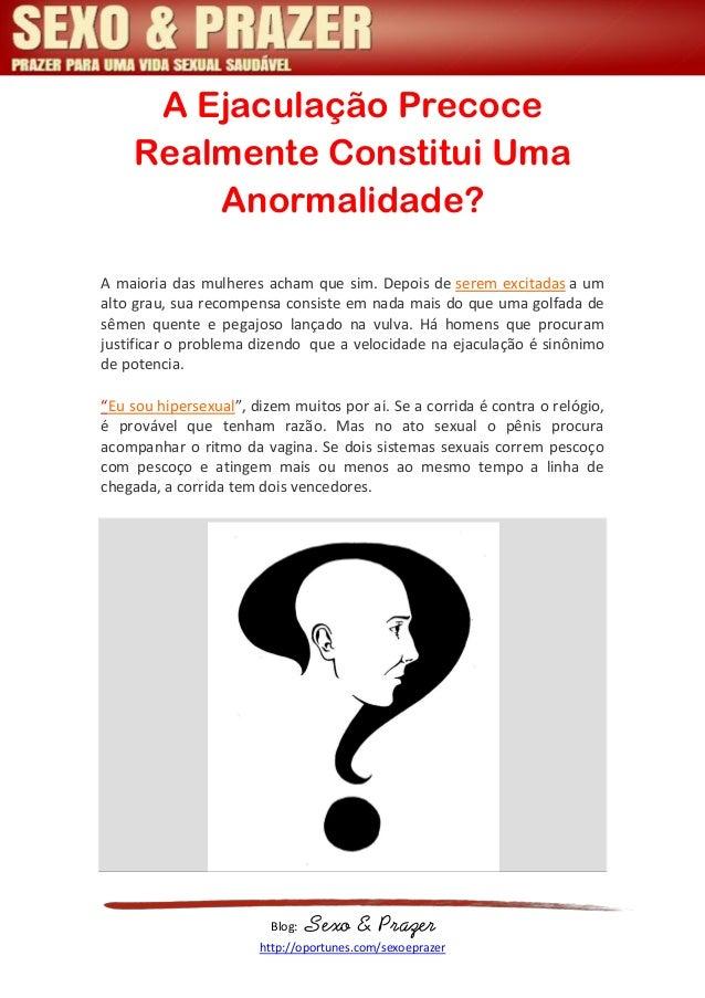 Blog: Sexo & Prazer http://oportunes.com/sexoeprazer A Ejaculação Precoce Realmente Constitui Uma Anormalidade? A maioria ...