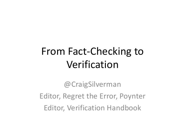 From Fact-Checking to Verification @CraigSilverman Editor, Regret the Error, Poynter Editor, Verification Handbook