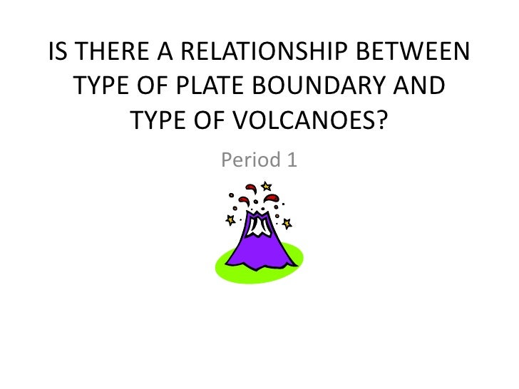 IS THERE A RELATIONSHIP BETWEEN   TYPE OF PLATE BOUNDARY AND       TYPE OF VOLCANOES?            Period 1