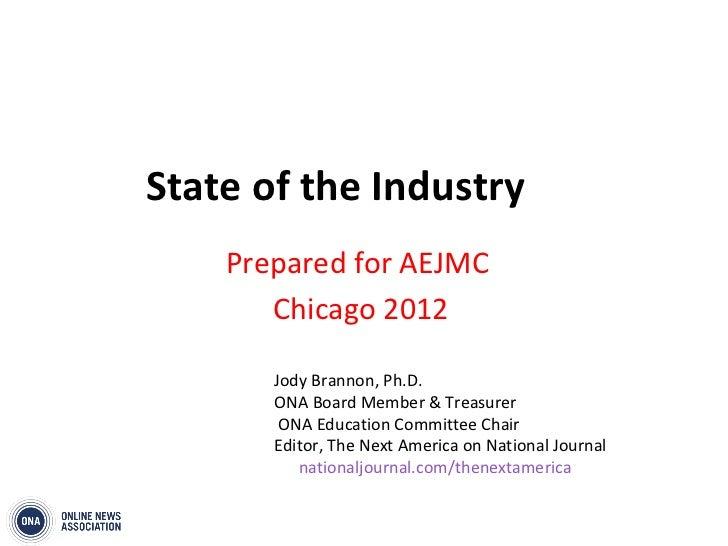 State of the Industry    Prepared for AEJMC       Chicago 2012       Jody Brannon, Ph.D.       ONA Board Member & Treasure...