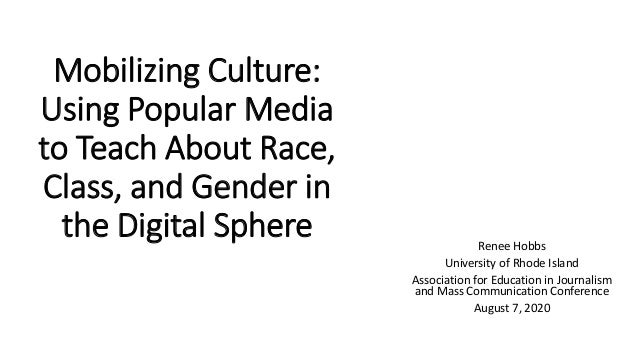 Mobilizing Culture: Using Popular Media to Teach About Race, Class, and Gender in the Digital Sphere Renee Hobbs Universit...