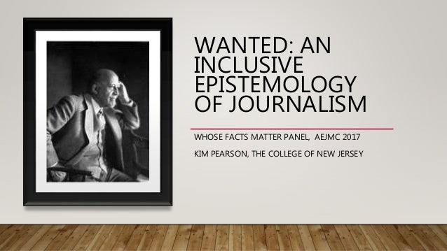 WANTED: AN INCLUSIVE EPISTEMOLOGY OF JOURNALISM WHOSE FACTS MATTER PANEL, AEJMC 2017 KIM PEARSON, THE COLLEGE OF NEW JERSEY