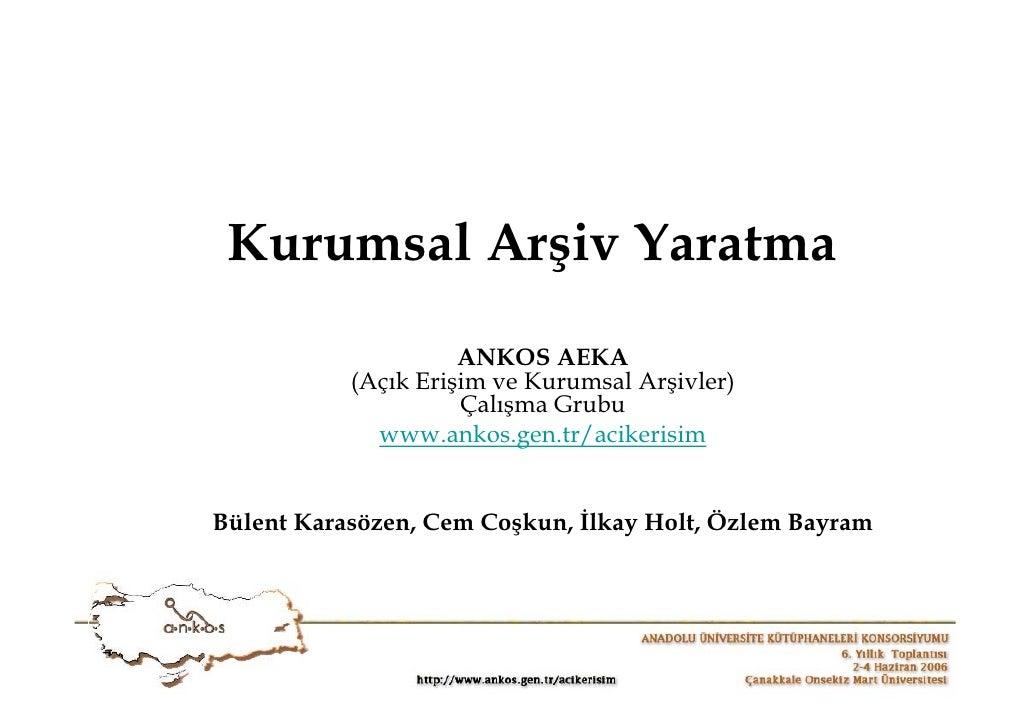 Kurumsal Arşiv Yaratma                      ANKOS AEKA            (Açık Erişim ve Kurumsal Arşivler)                      ...