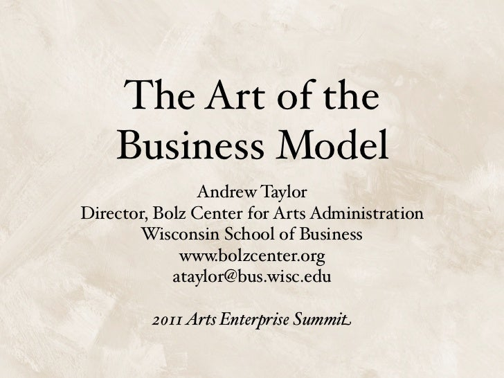 The Art of the    Business Model               Andrew TaylorDirector, Bolz Center for Arts Administration       Wisconsin ...