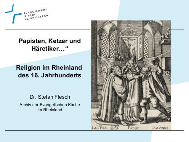 """Papisten, Ketzer und Häretiker…"""" Religion im Rheinland des 16. Jahrhunderts Dr. Stefan Flesch Archiv der Evangelischen Kir..."""