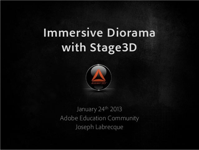 Immersive Diorama  with Stage3D       January 24th 2013  Adobe Education Community      Joseph Labrecque