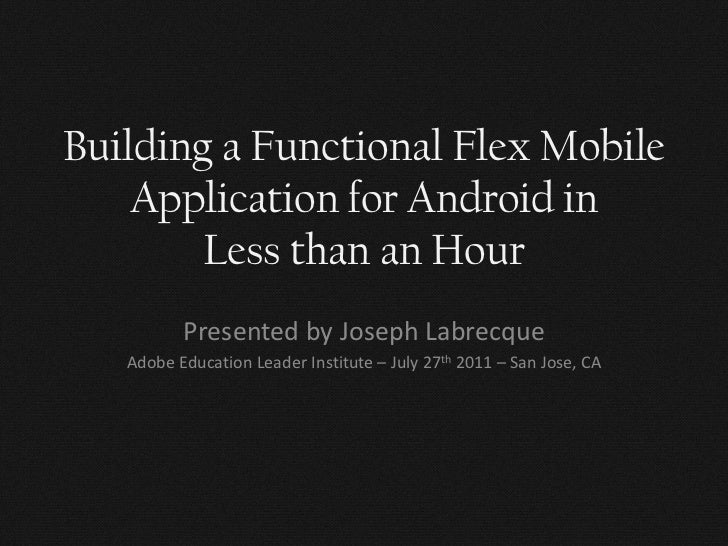 Building a Functional Flex Mobile    Application for Android in        Less than an Hour          Presented by Joseph Labr...