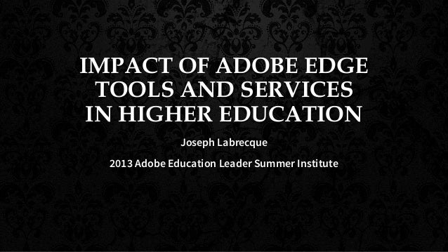 IMPACT OF ADOBE EDGE TOOLS AND SERVICES IN HIGHER EDUCATION Joseph Labrecque 2013 Adobe Education Leader Summer Institute