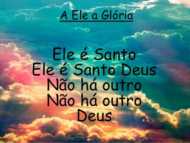A Ele a Glória Ele é Santo Ele é Santo Deus Não há outro Não há outro Deus