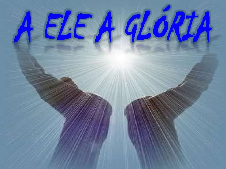 A Ele a glória    A Ele  A glória    A Ele  A glória Pra sempre   Amém