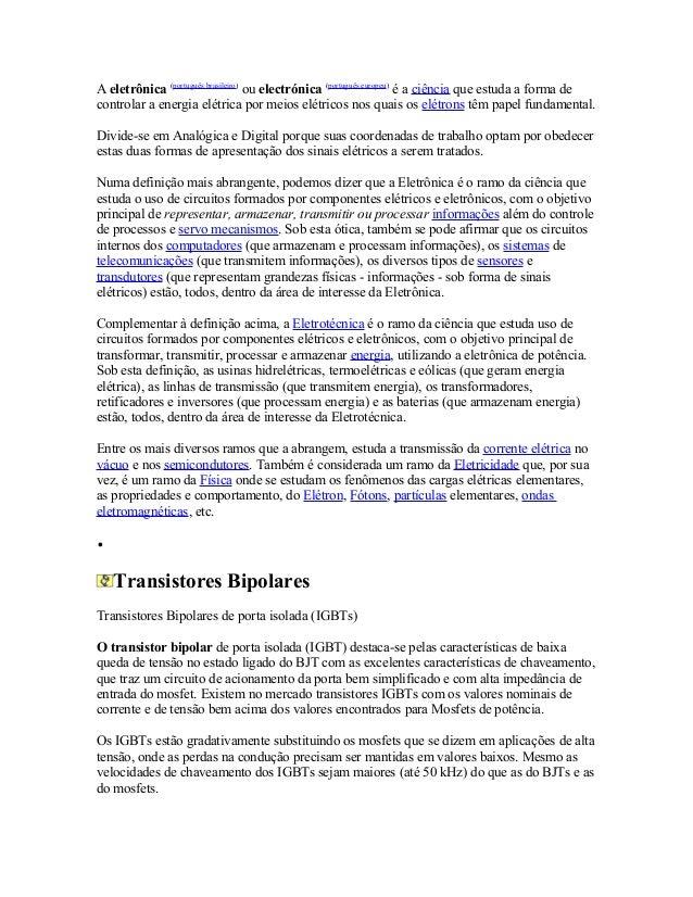 A eletrônica (português brasileiro) ou electrónica (português europeu) é a ciência que estuda a forma de controlar a energ...