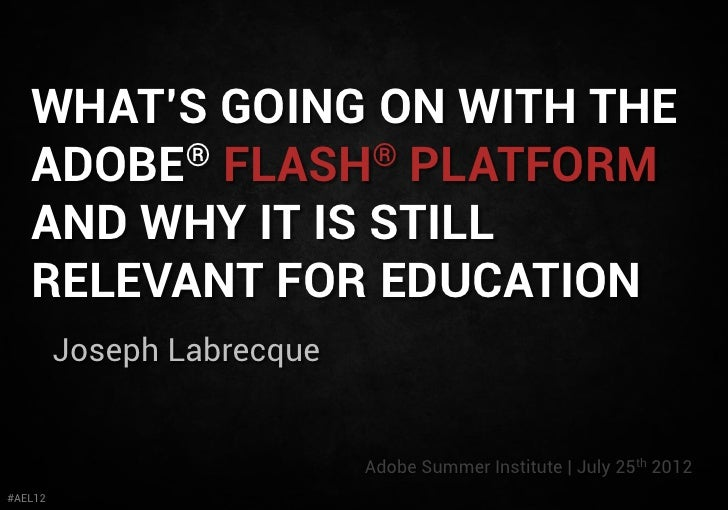 WHAT'S GOING ON WITH THE   ADOBE® FLASH® PLATFORM   AND WHY IT IS STILL   RELEVANT FOR EDUCATION         Joseph Labrecque ...