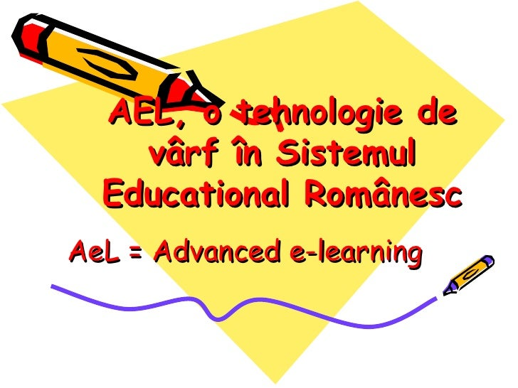 AEL, o tehnologie de    vârf în Sistemul  Educational RomânescAeL = Advanced e-learning