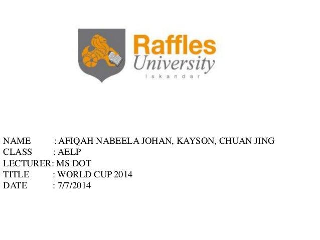 NAME : AFIQAH NABEELA JOHAN, KAYSON, CHUAN JING CLASS : AELP LECTURER: MS DOT TITLE : WORLD CUP 2014 DATE : 7/7/2014