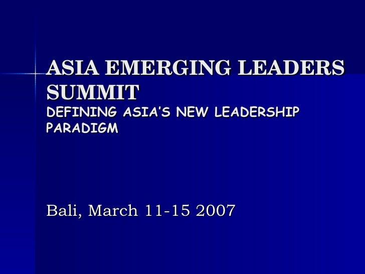 ASIA EMERGING LEADERS SUMMIT DEFINING ASIA'S NEW LEADERSHIP PARADIGM Bali, March 11-15 2007