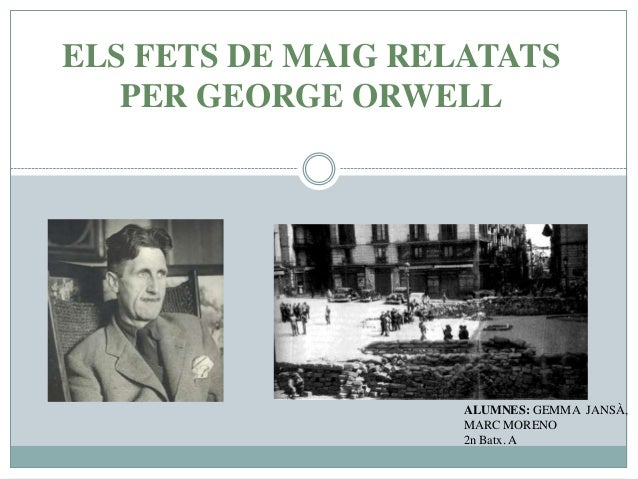 ELS FETS DE MAIG RELATATS PER GEORGE ORWELL ALUMNES: GEMMA JANSÀ, MARC MORENO 2n Batx. A