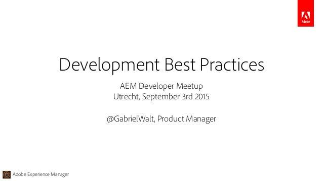 Adobe Experience Manager AEM Developer Meetup Utrecht, September 3rd 2015 @GabrielWalt, Product Manager Development Best P...