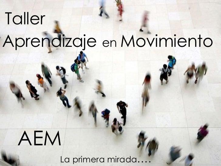 Taller Aprendizaje   en  Movimiento La primera mirada …. AEM