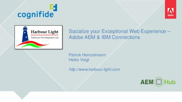 Socialize your Exceptional Web Experience – Adobe AEM & IBM Connections Patrick Heinzelmann Heiko Voigt http://www.harbour...