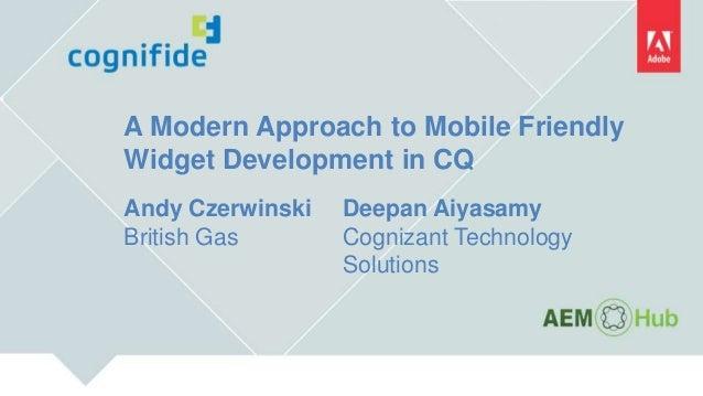 A Modern Approach to Mobile Friendly Widget Development in CQ Andy Czerwinski British Gas Deepan Aiyasamy Cognizant Techno...