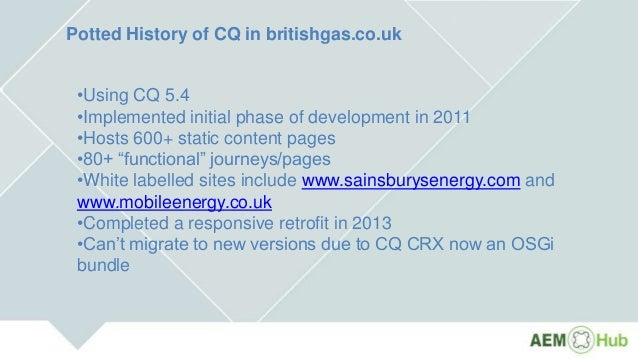 Potted History of CQ in britishgas.co.uk •Using CQ 5.4 •Implemented initial phase of development in 2011 •Hosts 600+ stati...