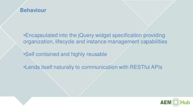 Behaviour •Encapsulated into the jQuery widget specification providing organization, lifecycle and instance management cap...