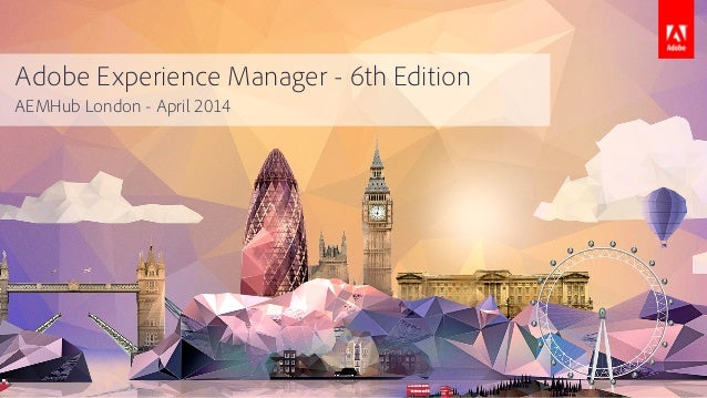 Adobe Experience Manager - 6th Edition AEMHub London - April 2014