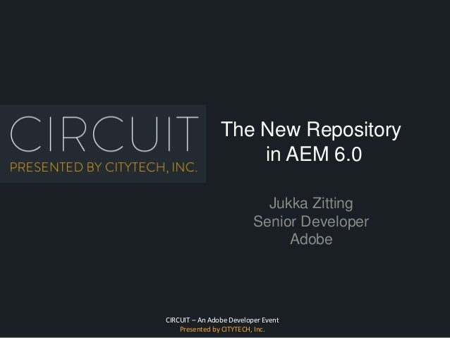 CIRCUIT – An Adobe Developer Event Presented by CITYTECH, Inc. The New Repository in AEM 6.0 Jukka Zitting Senior Develope...
